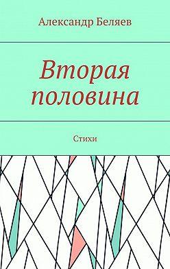 Александр Беляев - Вторая половина. Стихи