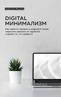 Анастасия Рыжина - Digital минимализм. Как навести порядок в цифровой среде, перестать зависеть от гаджетов и делать то, что нравится