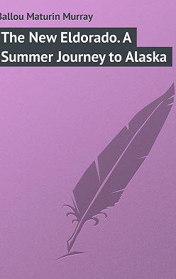 Maturin Ballou - The New Eldorado. A Summer Journey to Alaska