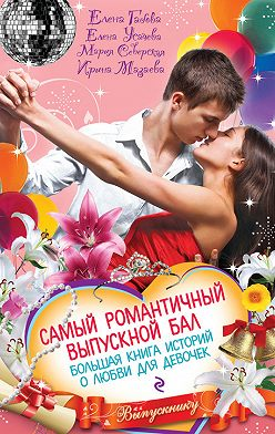 Елена Усачева - Самый романтичный выпускной бал. Большая книга историй о любви для девочек