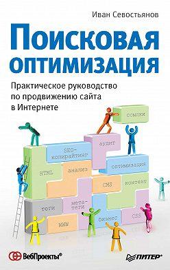 Иван Севостьянов - Поисковая оптимизация. Практическое руководство по продвижению сайта в Интернете