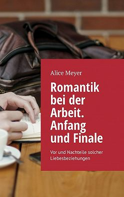Alice Meyer - Romantik bei der Arbeit. Anfang und Finale. Vor und Nachteile solcher Liebesbeziehungen