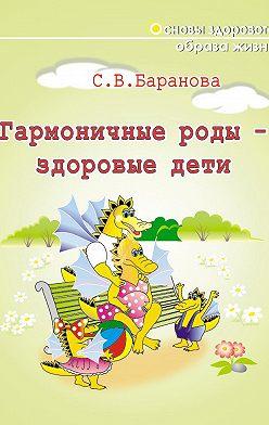 Светлана Баранова - Гармоничные роды – здоровые дети