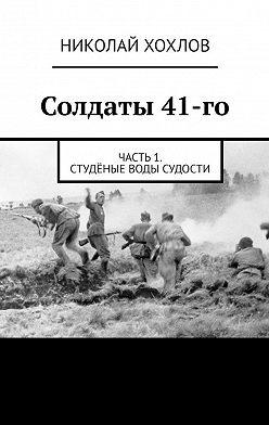 Николай Хохлов - Солдаты 41-го. Часть1. Студёные воды Судости