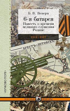Болеслав Веверн - 6-я батарея. 1914-1917 гг. Повесть о времени великого служения Родине