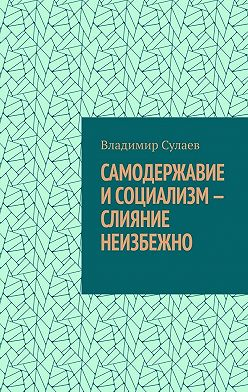 Владимир Сулаев - Самодержавие исоциализм– слияние неизбежно