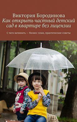 Виктория Бородинова - Как открыть частный детский сад вквартире без лицензии. С чего начинать – бизнес-план, практические советы