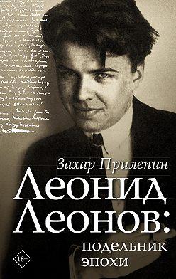 Захар Прилепин - Леонид Леонов: подельник эпохи