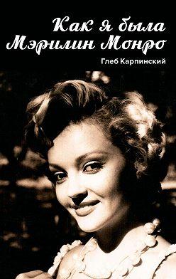 Глеб Карпинский - Как я была Мэрилин Монро. Роман