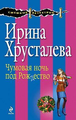 Ирина Хрусталева - Чумовая ночь под Рождество