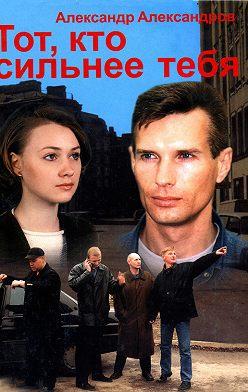 Александр Александров - Тот, кто сильнее тебя…