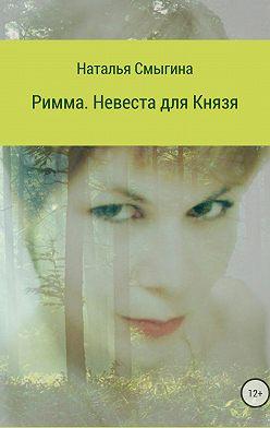 Наталья Смыгина - Римма. Невеста для князя