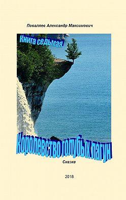 Александр Поваляев - Королевство голубых лагун. Книга седьмая