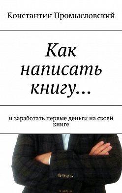 Константин Промысловский - Как написать книгу… изаработать первые деньги насвоей книге