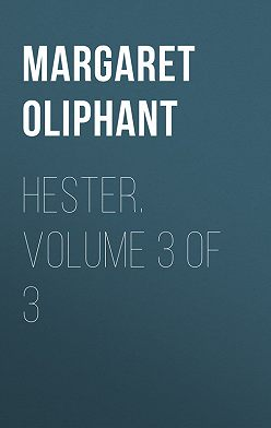 Маргарет Олифант - Hester. Volume 3 of 3