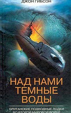 Джон Гибсон - Над нами темные воды. Британские подводные лодки во Второй мировой войне
