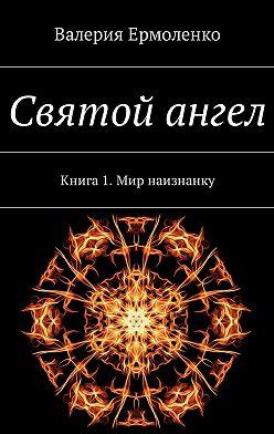 Валерия Ермоленко - Святой ангел. Книга 1. Мир наизнанку