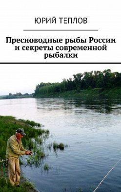 Юрий Теплов - Пресноводные рыбы России исекреты современной рыбалки