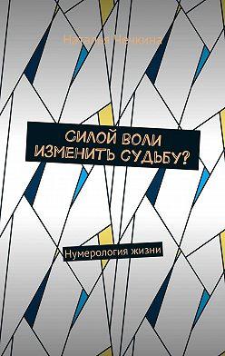 Наталья Чечкина - Силой воли изменить судьбу? Нумерология жизни