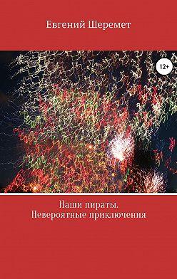 Евгений Шеремет - Наши пираты. Невероятные приключения