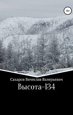 Вячеслав Сахаров - Высота-134
