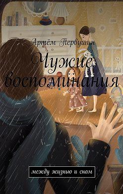 Артём Первушин - Чужие воспоминания. Между жизнью исном