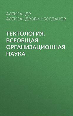 Александр Богданов - Тектология. Всеобщая организационная наука