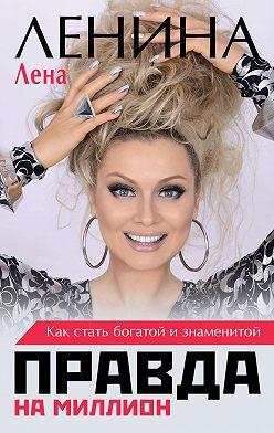 Лена Ленина - Правда на миллион. Как стать богатой и знаменитой