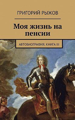 Григорий Рыжов - Моя жизнь на пенсии. Автобиография. Книга III