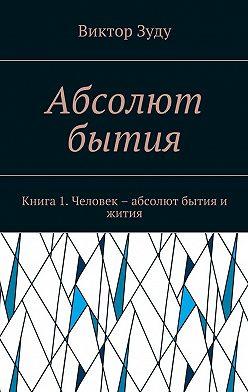 Виктор Зуду - Абсолют бытия. Книга 1. Человек – абсолют бытия и жития
