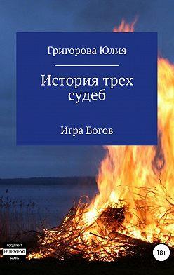 Юлия Григорова - История трех судеб. Игра богов