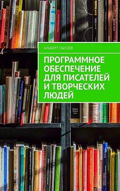 Альберт Сысоев - Программное обеспечение для писателей итворческих людей