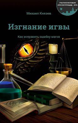 Михаил Князев - Изгнаниеигвы. Как исправить ошибку магов