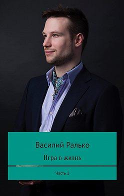 Василий Ралько - Игра в жизнь. Часть 1