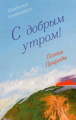 Владимир Кевхишвили - С добрым утром! Поэзия Природы