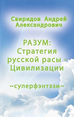 Андрей Свиридов - РАЗУМ: Стратегия русской расы ‒ Цивилизации. Суперфэнтези
