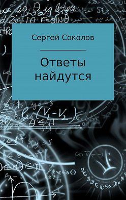Сергей Соколов - Ответы найдутся. Сборник рассказов