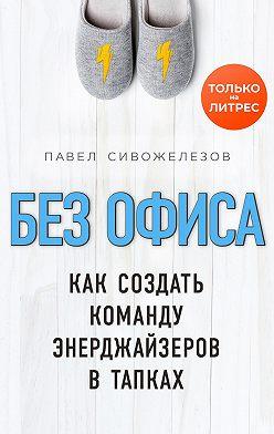 Павел Сивожелезов - Без офиса. Как создать команду энерджайзеров в тапках