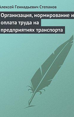 Алексей Степанов - Организация, нормирование и оплата труда на предприятиях транспорта