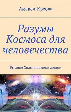 Амадея-Креола - Разумы Космоса для человечества. Высшие Силы впомощь людям