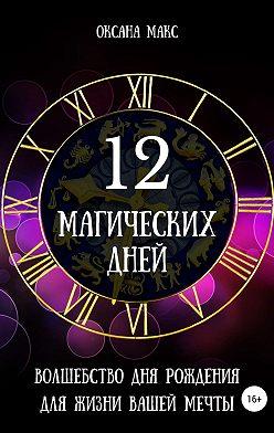 Оксана Макс - 12 магических дней. Волшебство дня рождения для жизни вашей мечты