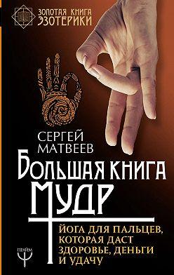 Сергей Матвеев - Большая книга мудр. Йога для пальцев, которая даст здоровье, деньги и удачу
