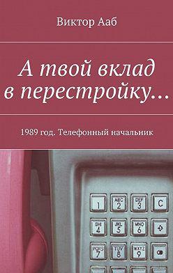 Виктор Ааб - А твой вклад вперестройку… 1989год. Телефонный начальник