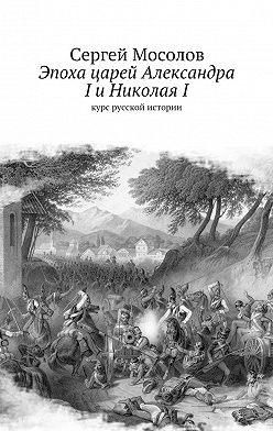 Сергей Мосолов - Эпоха царей Александра IиНиколаяI. Курс русской истории