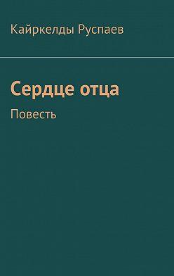 Кайркелды Руспаев - Сердцеотца. Повесть