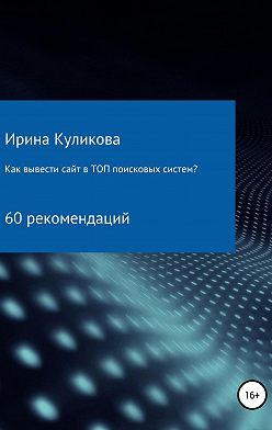 Ирина Куликова - Как вывести сайт в топ поисковых систем? 60 рекомендаций