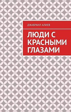 Джабраил Алиев - Люди с красными глазами. Роман