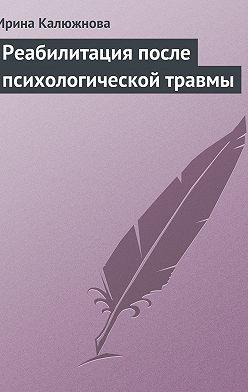 Ирина Калюжнова - Реабилитация после психологической травмы