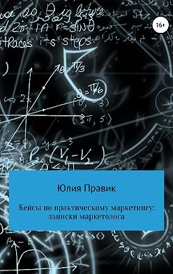 Юлия Правик - Кейсы по практическому маркетингу: записки маркетолога