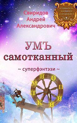 Андрей Свиридов - УМЪ самотканный. Суперфэнтэзи